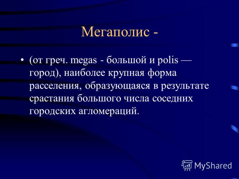 Мегаполис - (от греч. megas - большой и polis город), наиболее крупная форма расселения, образующаяся в результате срастания большого числа соседних городских агломераций.