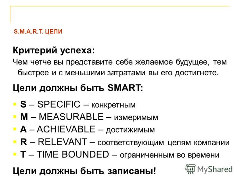 S.M.A.R.T. ЦЕЛИ Критерий успеха: Чем четче вы представите себе желаемое будущее, тем быстрее и с меньшими затратами вы его достигнете. Цели должны быть SMART: S – SPECIFIC – конкретным M – MEASURABLE – измеримым A – ACHIEVABLE – достижимым R – RELEVA