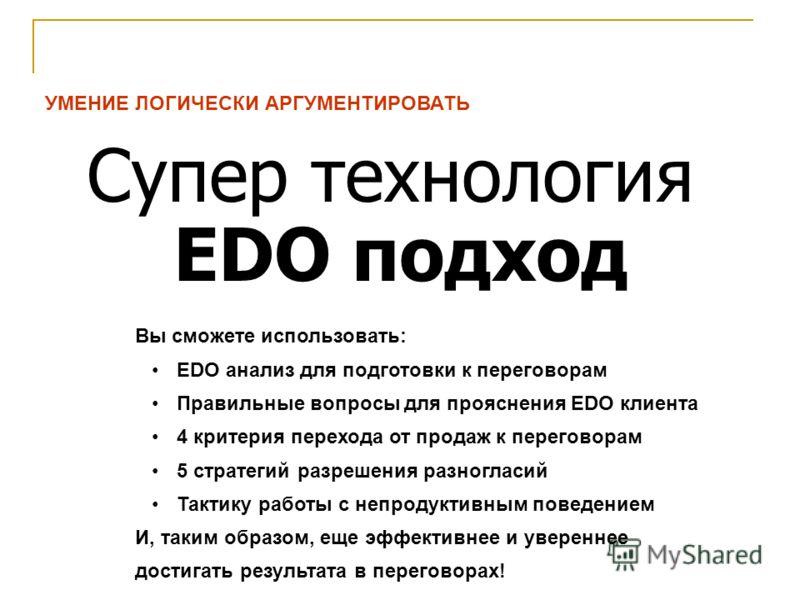 УМЕНИЕ ЛОГИЧЕСКИ АРГУМЕНТИРОВАТЬ Супер технология EDO подход Вы сможете использовать: EDO анализ для подготовки к переговорам Правильные вопросы для прояснения EDO клиента 4 критерия перехода от продаж к переговорам 5 стратегий разрешения разногласий