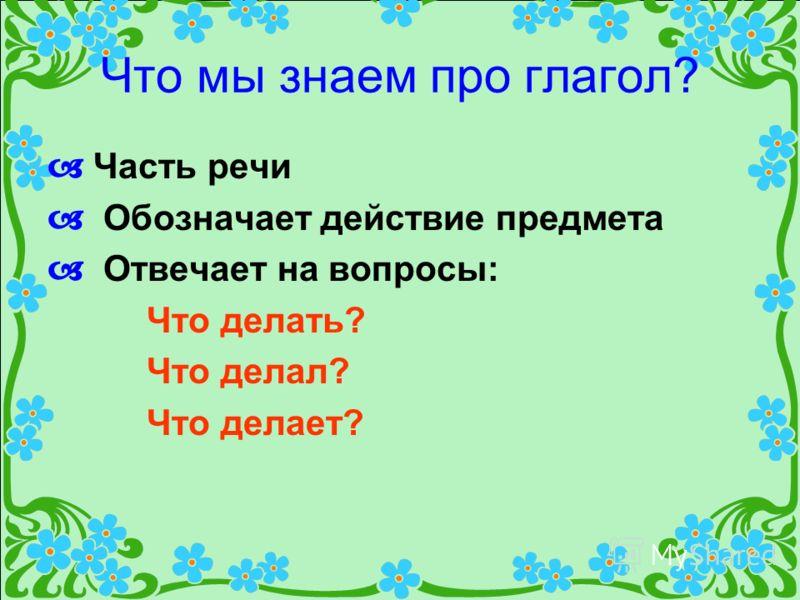 Что мы знаем про глагол? Часть речи Обозначает действие предмета Отвечает на вопросы: Что делать? Что делал? Что делает?