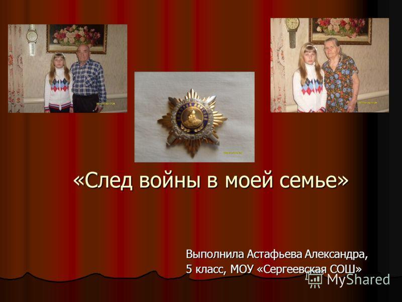 «След войны в моей семье» Выполнила Астафьева Александра, 5 класс, МОУ «Сергеевская СОШ»
