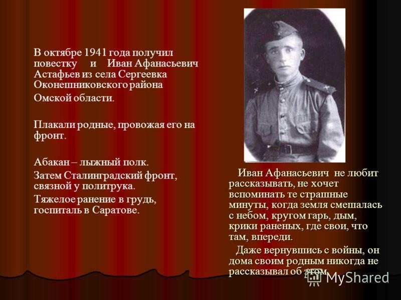 В октябре 1941 года получил повестку и Иван Афанасьевич Астафьев из села Сергеевка Оконешниковского района Омской области. Плакали родные, провожая его на фронт. Абакан – лыжный полк. Затем Сталинградский фронт, связной у политрука. Тяжелое ранение в