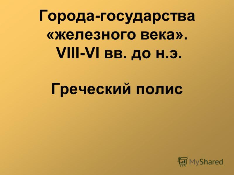 Города-государства «железного века». VIII-VI вв. до н.э. Греческий полис