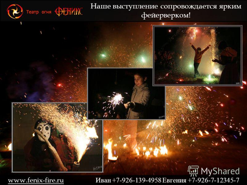 Наше выступление сопровождается ярким фейерверком! www.fenix-fire.ru Иван +7-926-139-4958 Евгения +7-926-7-12345-7