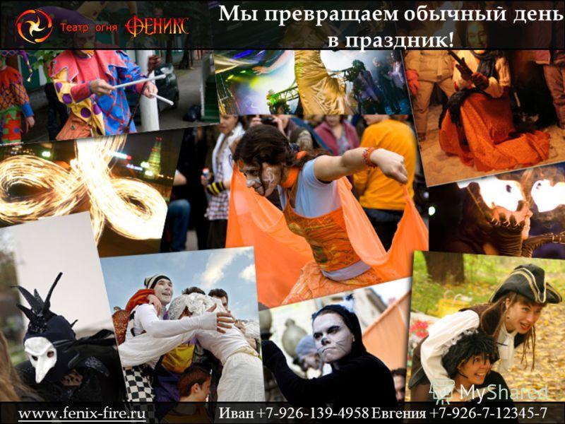 Мы превращаем обычный день в праздник! www.fenix-fire.ru Иван +7-926-139-4958 Евгения +7-926-7-12345-7