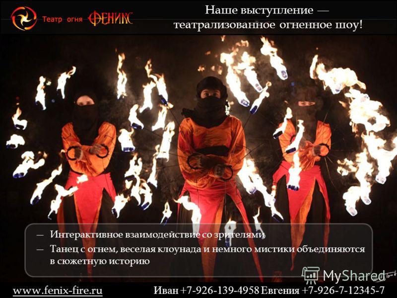Интерактивное взаимодействие со зрителями Танец с огнем, веселая клоунада и немного мистики объединяются в сюжетную историю Наше выступление театрализованное огненное шоу! www.fenix-fire.ru Иван +7-926-139-4958 Евгения +7-926-7-12345-7