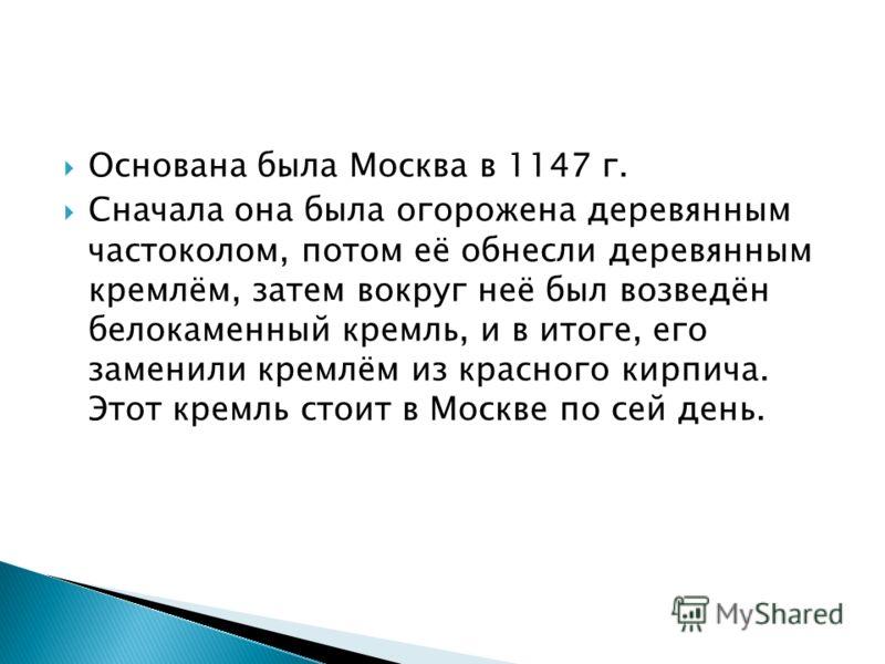 Основана была Москва в 1147 г. Сначала она была огорожена деревянным частоколом, потом её обнесли деревянным кремлём, затем вокруг неё был возведён белокаменный кремль, и в итоге, его заменили кремлём из красного кирпича. Этот кремль стоит в Москве п