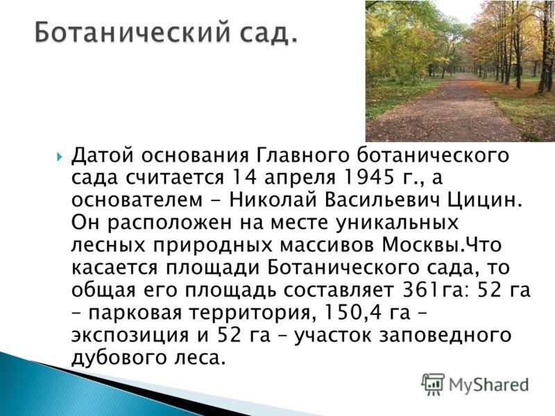 Датой основания Главного ботанического сада считается 14 апреля 1945 г., а основателем - Николай Васильевич Цицин. Он расположен на месте уникальных лесных природных массивов Москвы.Что касается площади Ботанического сада, то общая его площадь состав