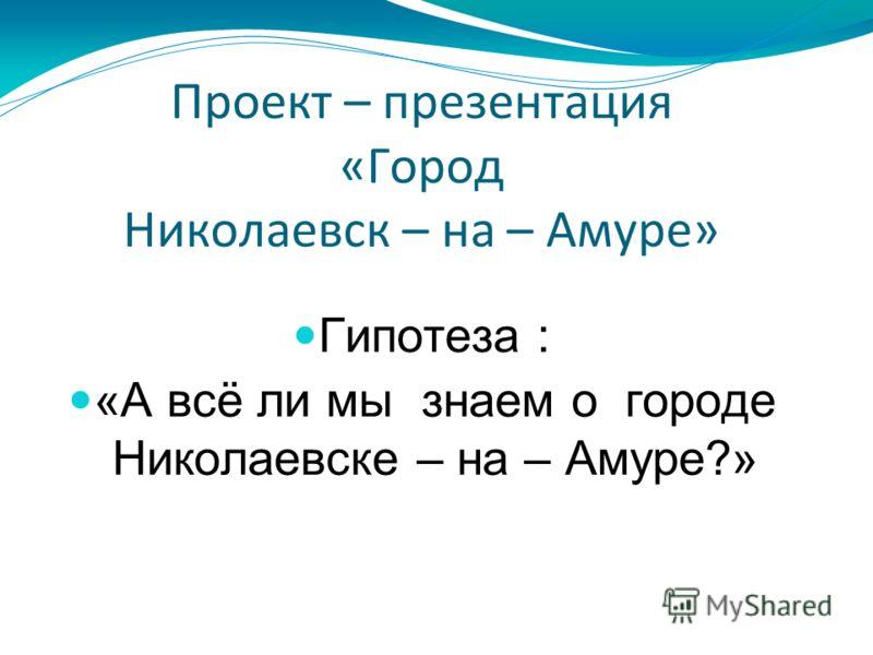 Проект – презентация «Город Николаевск – на – Амуре» Гипотеза : «А всё ли мы знаем о городе Николаевске – на – Амуре?»