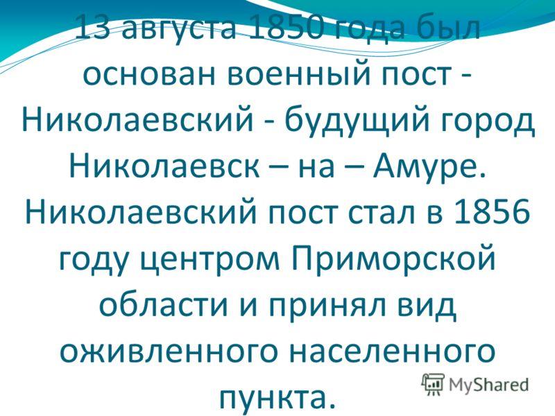 13 августа 1850 года был основан военный пост - Николаевский - будущий город Николаевск – на – Амуре. Николаевский пост стал в 1856 году центром Приморской области и принял вид оживленного населенного пункта.