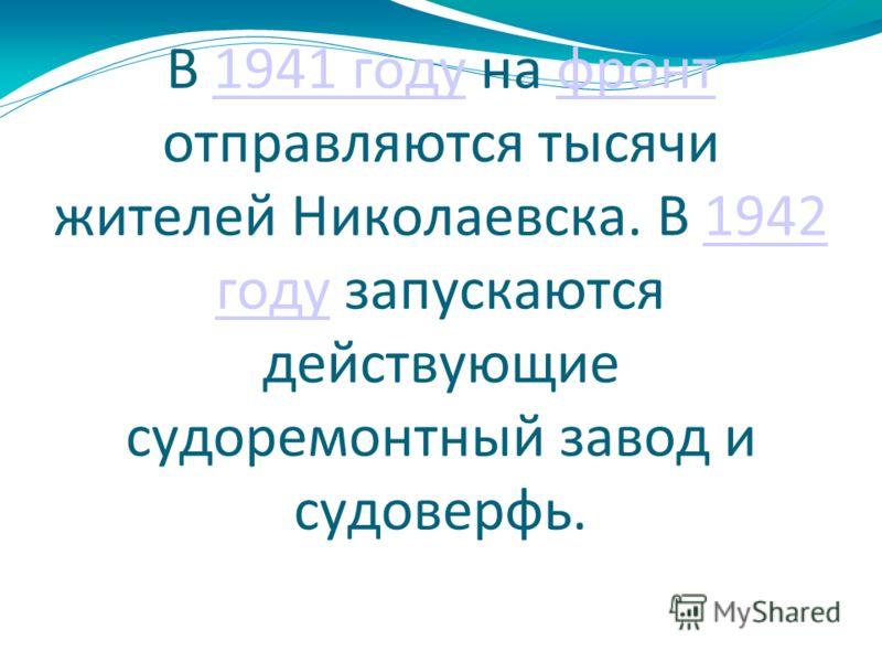 В 1941 году на фронт отправляются тысячи жителей Николаевска. В 1942 году запускаются действующие судоремонтный завод и судоверфь.1941 годуфронт1942 году