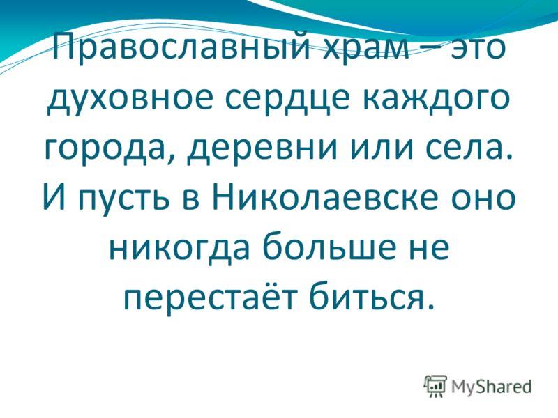 Православный храм – это духовное сердце каждого города, деревни или села. И пусть в Николаевске оно никогда больше не перестаёт биться.