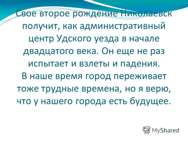 Свое второе рождение Николаевск получит, как административный центр Удского уезда в начале двадцатого века. Он еще не раз испытает и взлеты и падения. В наше время город переживает тоже трудные времена, но я верю, что у нашего города есть будущее.