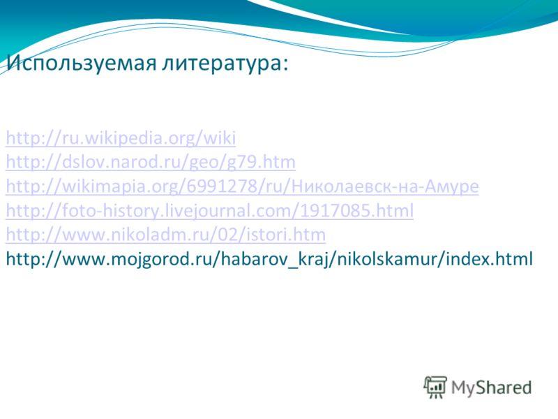 Используемая литература: http://ru.wikipedia.org/wiki http://dslov.narod.ru/geo/g79.htm http://wikimapia.org/6991278/ru/Николаевск-на-Амуре http://foto-history.livejournal.com/1917085.html http://www.nikoladm.ru/02/istori.htm http://www.mojgorod.ru/h