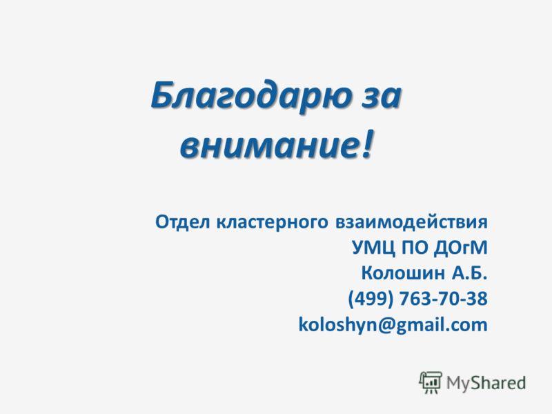 Благодарю за внимание! Отдел кластерного взаимодействия УМЦ ПО ДОгМ Колошин А.Б. (499) 763-70-38 koloshyn@gmail.com