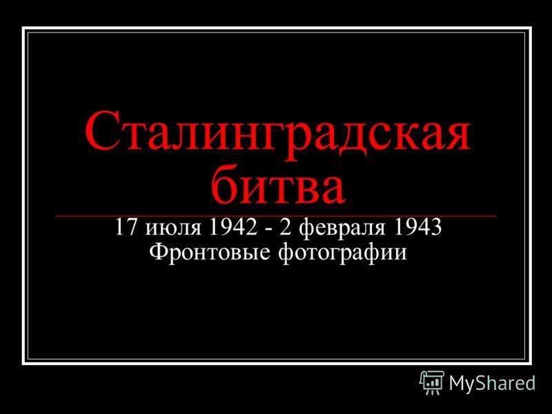 Сталинградская битва 17 июля 1942 - 2 февраля 1943 Фронтовые фотографии