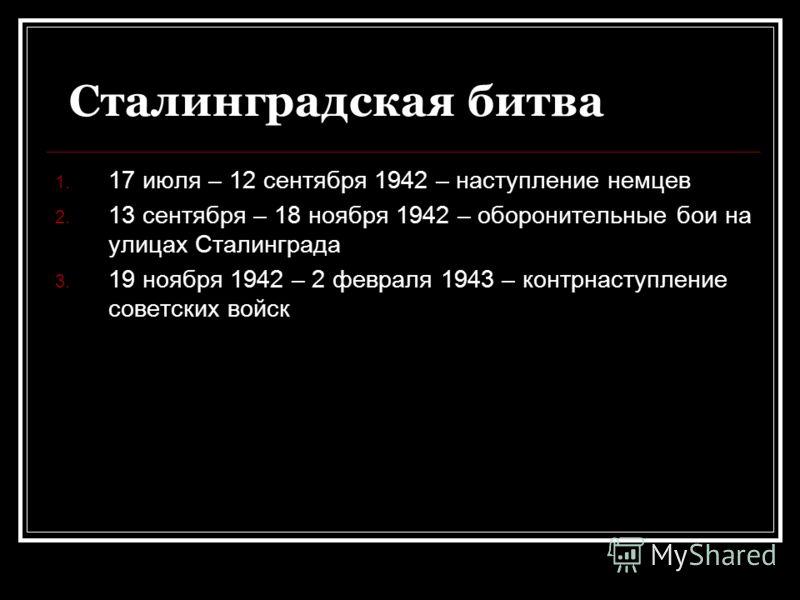 Сталинградская битва 1. 17 июля – 12 сентября 1942 – наступление немцев 2. 13 сентября – 18 ноября 1942 – оборонительные бои на улицах Сталинграда 3. 19 ноября 1942 – 2 февраля 1943 – контрнаступление советских войск