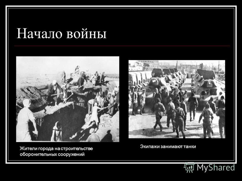 Начало войны Жители города на строительстве оборонительных сооружений Экипажи занимают танки