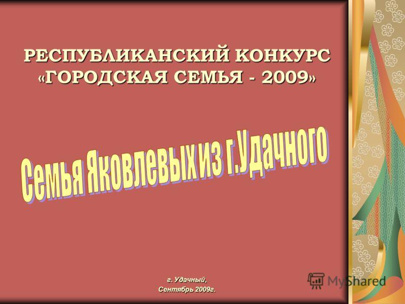 г. Удачный, Сентябрь 2009г. РЕСПУБЛИКАНСКИЙ КОНКУРС «ГОРОДСКАЯ СЕМЬЯ - 2009»