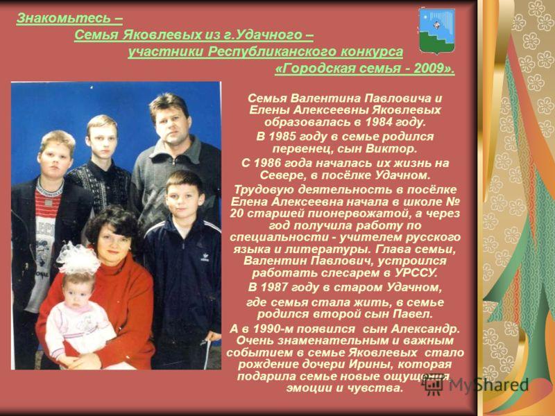 Знакомьтесь – Семья Яковлевых из г.Удачного – участники Республиканского конкурса «Городская семья - 2009». Семья Валентина Павловича и Елены Алексеевны Яковлевых образовалась в 1984 году. В 1985 году в семье родился первенец, сын Виктор. С 1986 года