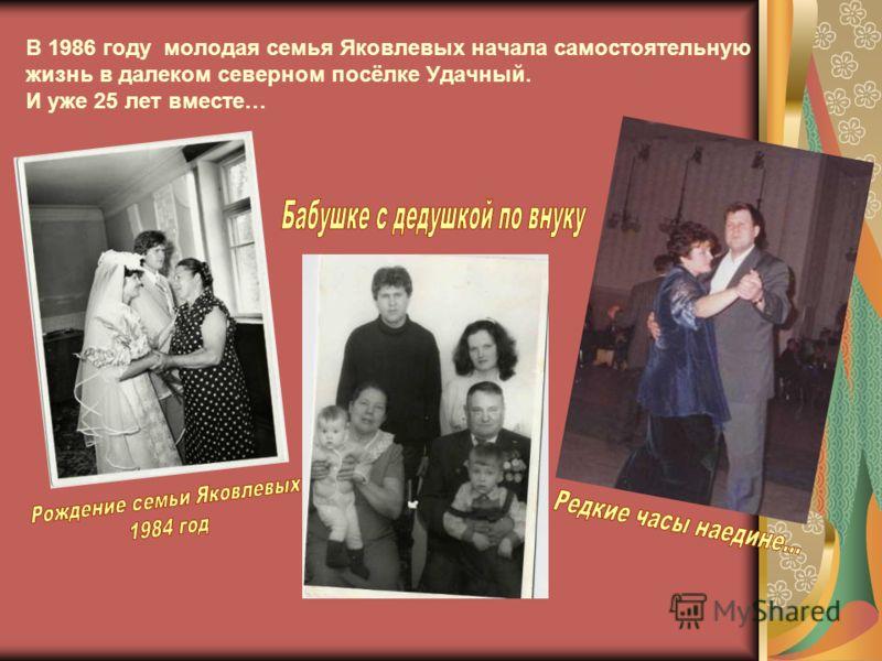 В 1986 году молодая семья Яковлевых начала самостоятельную жизнь в далеком северном посёлке Удачный. И уже 25 лет вместе…