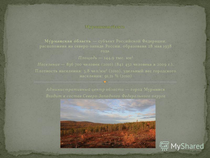 Му́рманская о́бласть субъект Российской Федерации, расположена на северо-западе России, образована 28 мая 1938 года. Площадь 144,9 тыс. км² Население 836 700 человек (2010) (842 452 человека в 2009 г.). Плотность населения: 5,8 чел/км² (2010), удельн