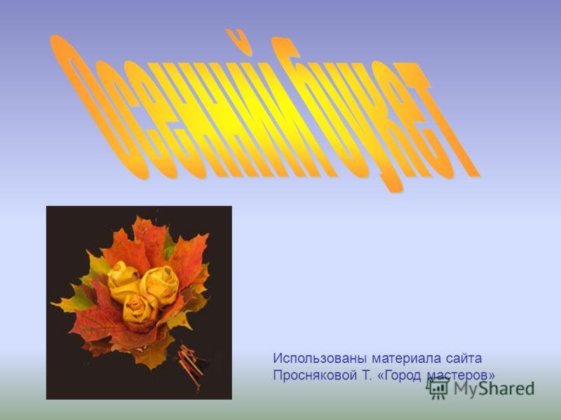 Использованы материала сайта Просняковой Т. «Город мастеров»