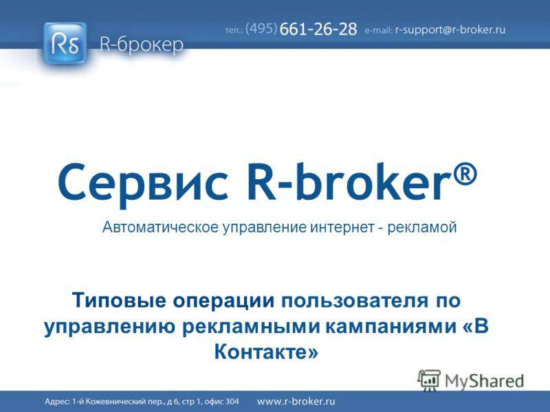 Cервис R-broker ® 1/41 Сервис R-broker ® Автоматическое управление интернет - рекламой Типовые операции пользователя по управлению рекламными кампаниями «В Контакте»