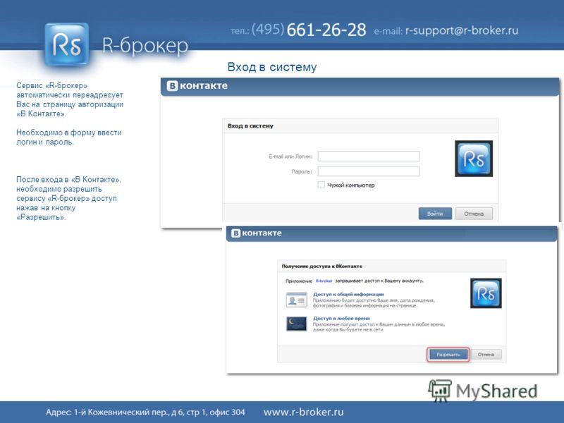 Cервис R-broker ® 6/41 Вход в систему Сервис «R-брокер» автоматически переадресует Вас на страницу авторизации «В Контакте». Необходимо в форму ввести логин и пароль. После входа в «В Контакте», необходимо разрешить сервису «R-брокер» доступ нажав на