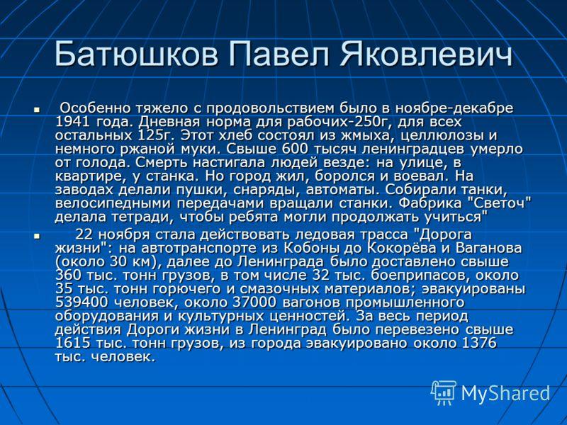 Батюшков Павел Яковлевич Особенно тяжело с продовольствием было в ноябре-декабре 1941 года. Дневная норма для рабочих-250г, для всех остальных 125г. Этот хлеб состоял из жмыха, целлюлозы и немного ржаной муки. Свыше 600 тысяч ленинградцев умерло от г