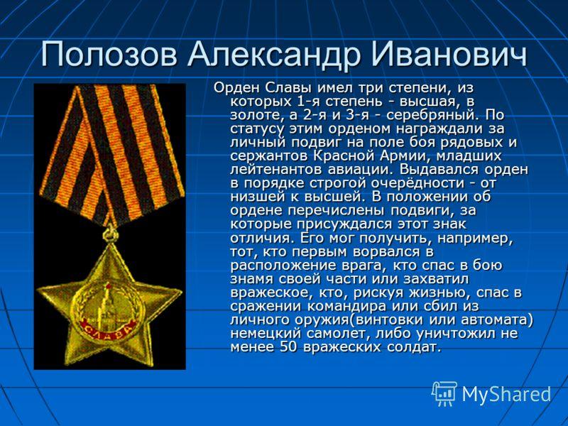 Полозов Александр Иванович Орден Славы имел три степени, из которых 1-я степень - высшая, в золоте, а 2-я и 3-я - серебряный. По статусу этим орденом награждали за личный подвиг на поле боя рядовых и сержантов Красной Армии, младших лейтенантов авиац