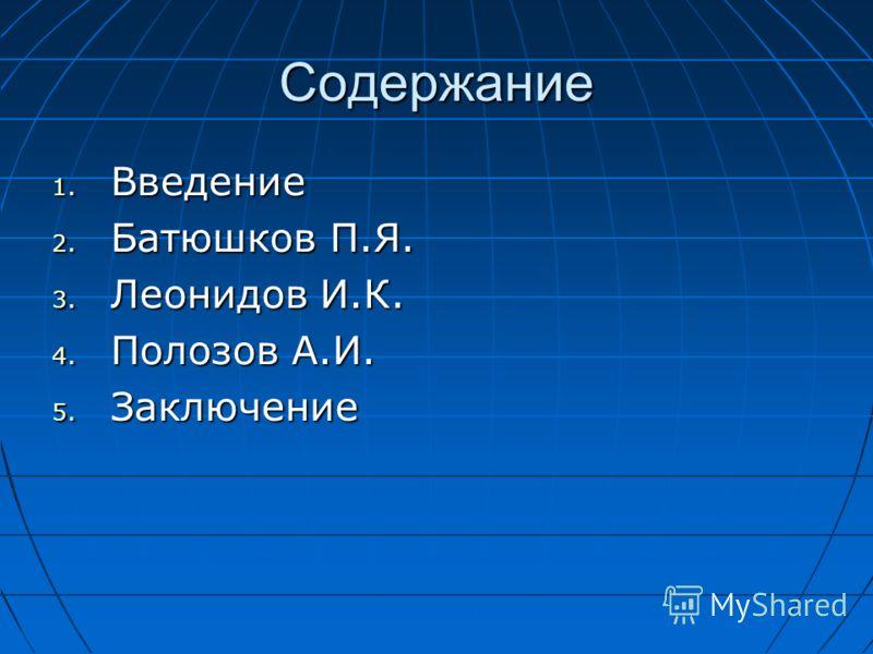 Содержание 1. Введение 2. Батюшков П.Я. 3. Леонидов И.К. 4. Полозов А.И. 5. Заключение