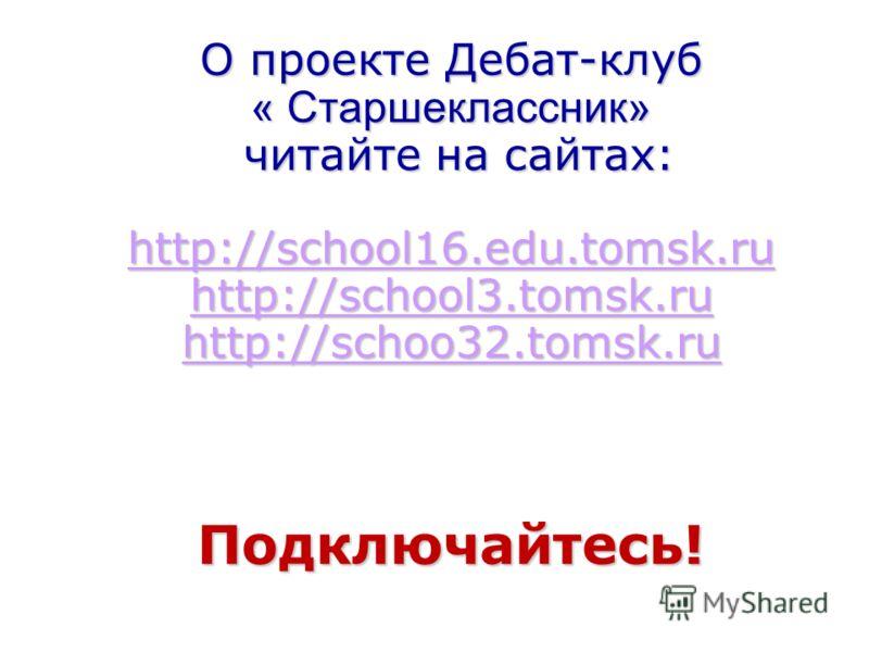 О проекте Дебат-клуб « Старшеклассник» читайте на сайтах: http://school16.edu.tomsk.ru http://school3.tomsk.ru http://schoo32.tomsk.ru Подключайтесь! http://school16.edu.tomsk.ru http://school3.tomsk.ru http://schoo32.tomsk.ru http://school16.edu.tom