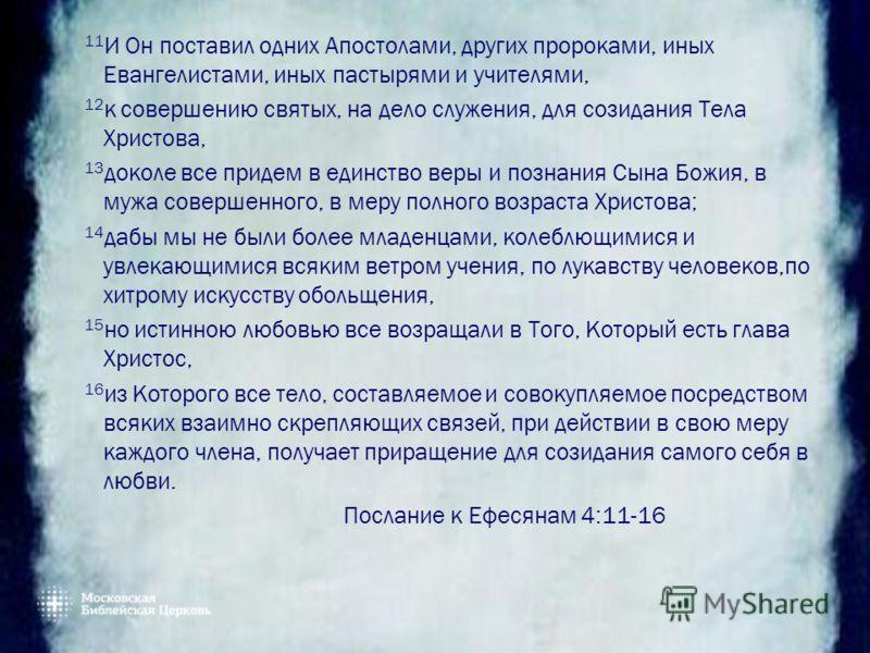 11 И Он поставил одних Апостолами, других пророками, иных Евангелистами, иных пастырями и учителями, 12 к совершению святых, на дело служения, для созидания Тела Христова, 13 доколе все придем в единство веры и познания Сына Божия, в мужа совершенног