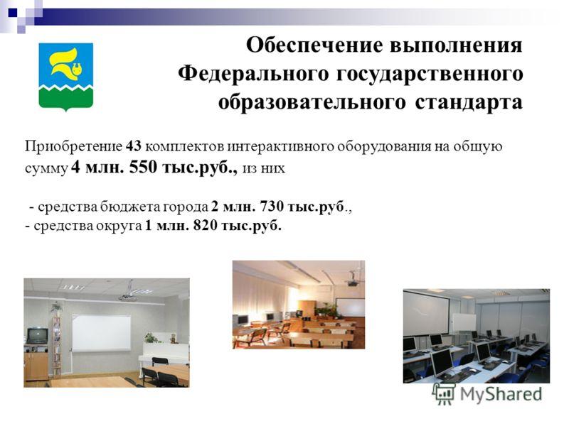 Обеспечение выполнения Федерального государственного образовательного стандарта Приобретение 43 комплектов интерактивного оборудования на общую сумму 4 млн. 550 тыс.руб., из них - средства бюджета города 2 млн. 730 тыс.руб., - средства округа 1 млн.