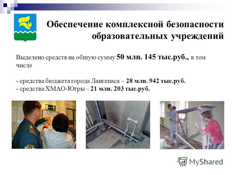 Обеспечение комплексной безопасности образовательных учреждений Выделено средств на общую сумму 50 млн. 145 тыс.руб., в том числе - средства бюджета города Лангепаса – 28 млн. 942 тыс.руб. - средства ХМАО-Югры – 21 млн. 203 тыс.руб.