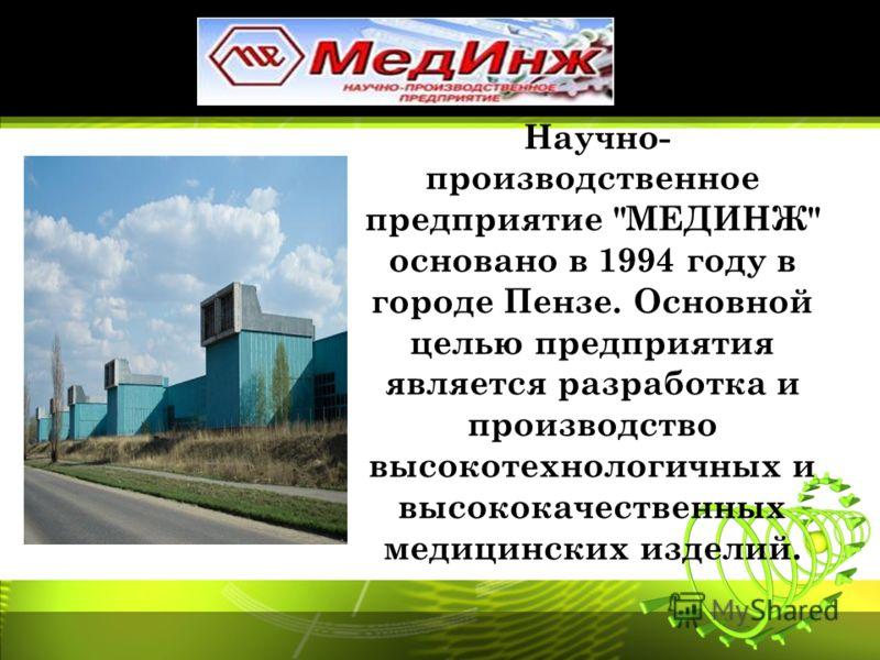 Научно- производственное предприятие МЕДИНЖ основано в 1994 году в городе Пензе. Основной целью предприятия является разработка и производство высокотехнологичных и высококачественных медицинских изделий.