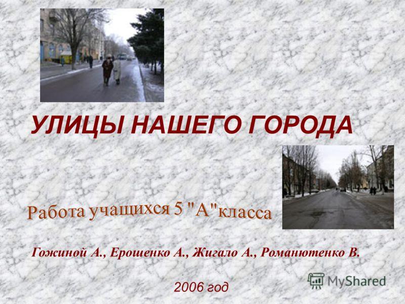 2006 год УЛИЦЫ НАШЕГО ГОРОДА Гожиной А., Ерошенко А., Жигало А., Романютенко В.