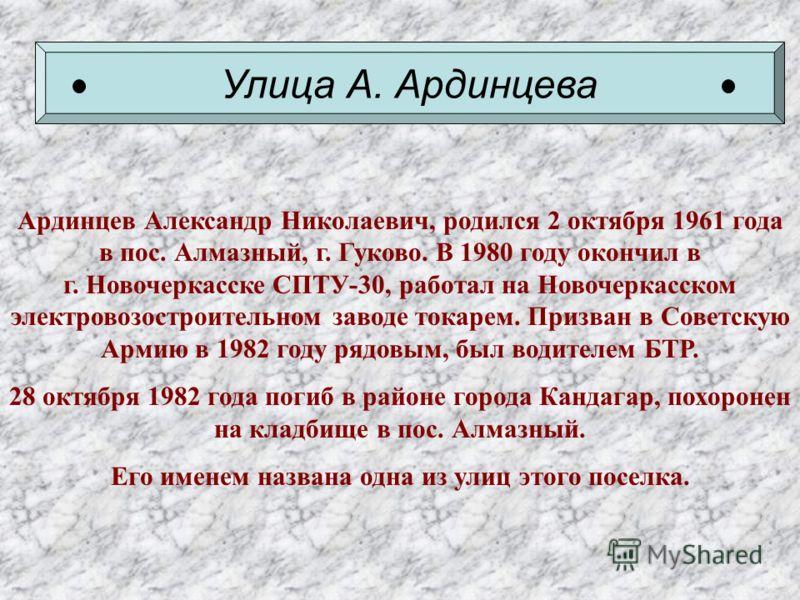 Улица А. Ардинцева Ардинцев Александр Николаевич, родился 2 октября 1961 года в пос. Алмазный, г. Гуково. В 1980 году окончил в г. Новочеркасске СПТУ-30, работал на Новочеркасском электровозостроительном заводе токарем. Призван в Советскую Армию в 19