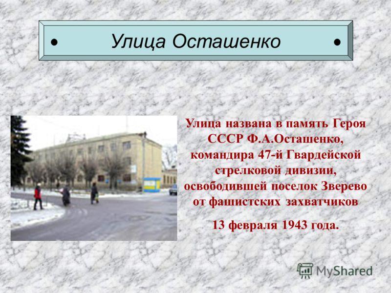 Улица Осташенко Улица названа в память Героя СССР Ф.А.Осташенко, командира 47-й Гвардейской стрелковой дивизии, освободившей поселок Зверево от фашистских захватчиков 13 февраля 1943 года.