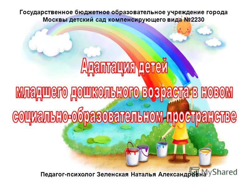Государственное бюджетное образовательное учреждение города Москвы детский сад компенсирующего вида 2230 Педагог-психолог Зеленская Наталья Александровна