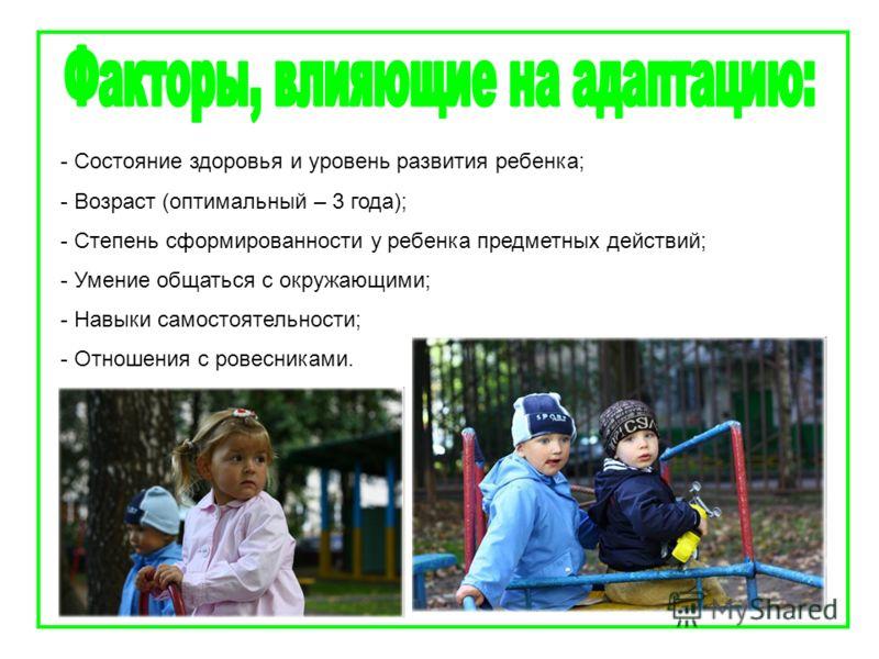 - Состояние здоровья и уровень развития ребенка; - Возраст (оптимальный – 3 года); - Степень сформированности у ребенка предметных действий; - Умение общаться с окружающими; - Навыки самостоятельности; - Отношения с ровесниками.