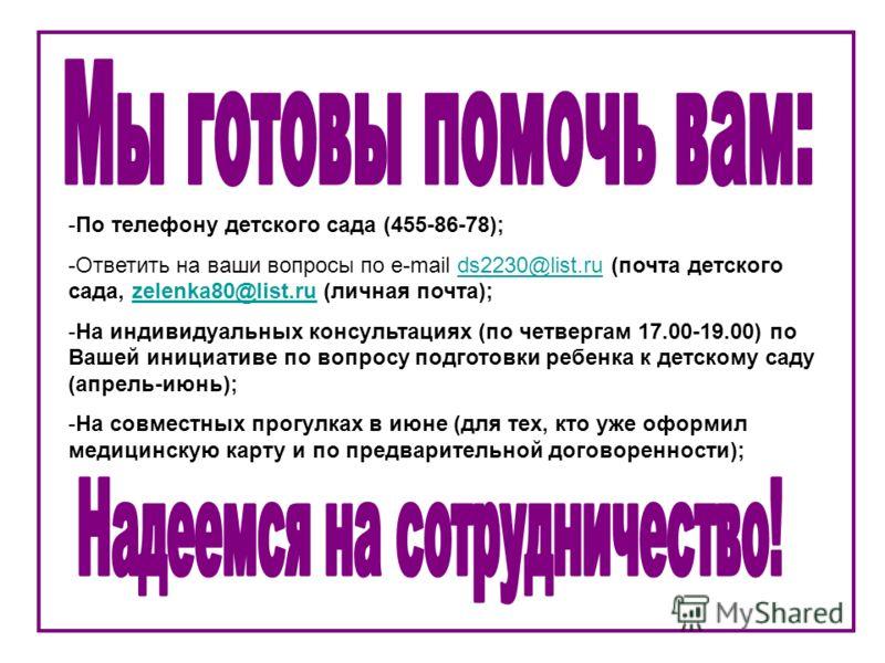 -По телефону детского сада (455-86-78); -Ответить на ваши вопросы по e-mail ds2230@list.ru (почта детского сада, zelenka80@list.ru (личная почта);ds2230@list.ruzelenka80@list.ru -На индивидуальных консультациях (по четвергам 17.00-19.00) по Вашей ини