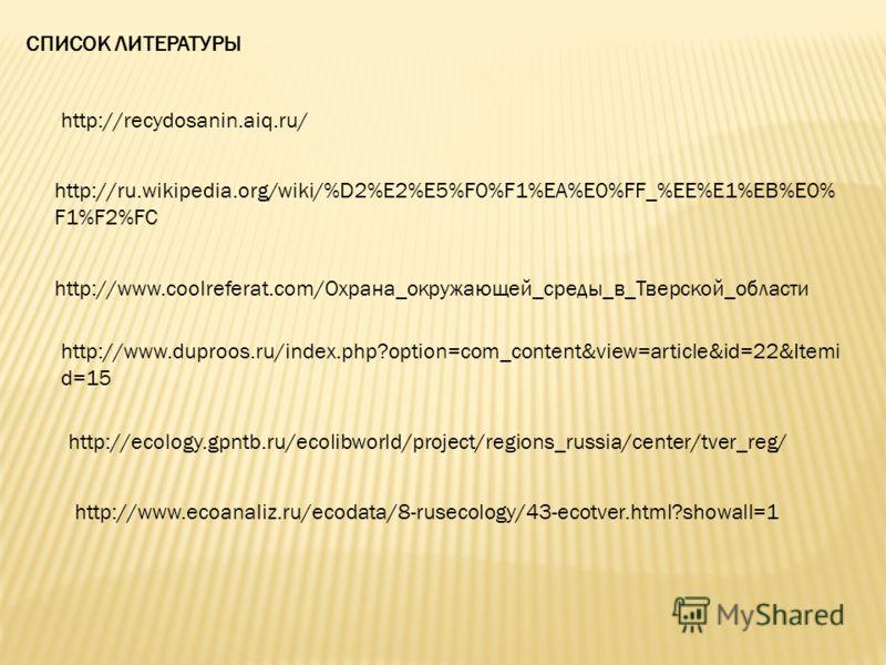 http://ru.wikipedia.org/wiki/%D2%E2%E5%F0%F1%EA%E0%FF_%EE%E1%EB%E0% F1%F2%FC http://recydosanin.aiq.ru/ http://www.coolreferat.com/Охрана_окружающей_среды_в_Тверской_области http://www.duproos.ru/index.php?option=com_content&view=article&id=22&Itemi