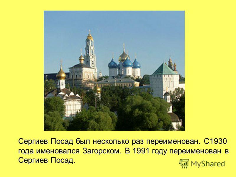 Сергиев Посад был несколько раз переименован. С1930 года именовался Загорском. В 1991 году переименован в Сергиев Посад.
