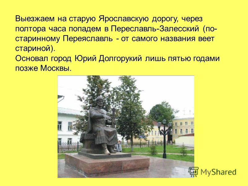 Выезжаем на старую Ярославскую дорогу, через полтора часа попадем в Переславль-Залесский (по- старинному Переяславль - от самого названия веет стариной). Основал город Юрий Долгорукий лишь пятью годами позже Москвы.