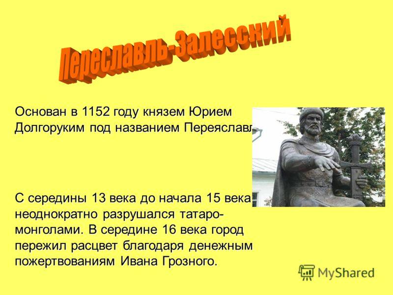 Основан в 1152 году князем Юрием Долгоруким под названием Переяславль. С середины 13 века до начала 15 века неоднократно разрушался татаро- монголами. В середине 16 века город пережил расцвет благодаря денежным пожертвованиям Ивана Грозного.