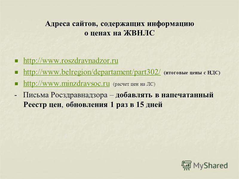 Адреса сайтов, содержащих информацию о ценах на ЖВНЛС http://www.roszdravnadzor.ru http://www.roszdravnadzor.ru http://www.roszdravnadzor.ru http://www.roszdravnadzor.ru http://www.belregion/departament/part302/ (итоговые цены с НДС) http://www.belre