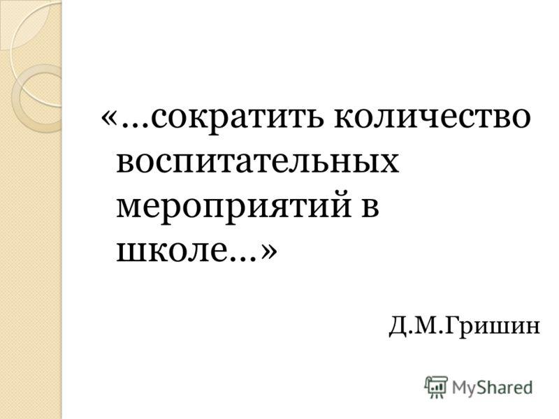 «…сократить количество воспитательных мероприятий в школе…» Д.М.Гришин