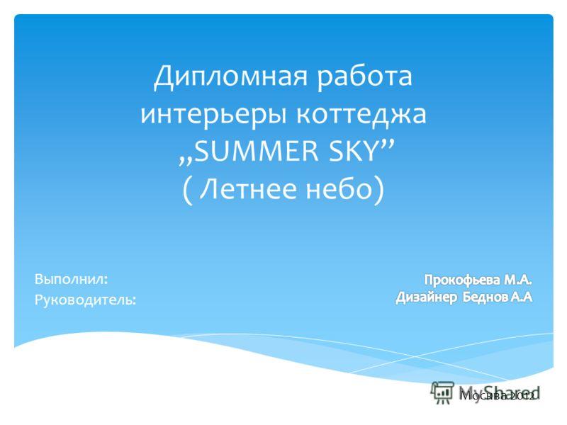 Дипломная работа интерьеры коттеджа,,SUMMER SKY ( Летнее небо) Выполнил: Руководитель: Москва 2012